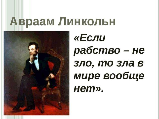 Авраам Линкольн «Если рабство – не зло, то зла в мире вообще нет».