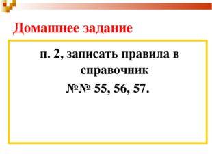 Домашнее задание п. 2, записать правила в справочник №№ 55, 56, 57.