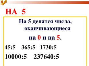 НА 5 На 5 делятся числа, оканчивающиеся на 0 и на 5. 45:5 365:5 1730:5 10000