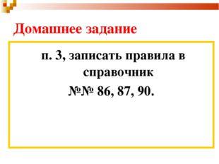 Домашнее задание п. 3, записать правила в справочник №№ 86, 87, 90.
