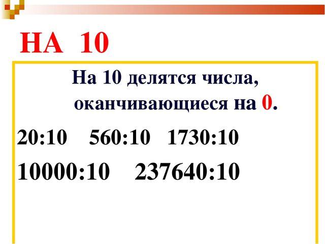 НА 10 На 10 делятся числа, оканчивающиеся на 0. 20:10 560:10 1730:10 10000:1...