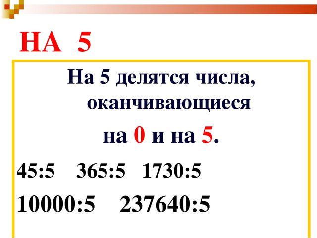 НА 5 На 5 делятся числа, оканчивающиеся на 0 и на 5. 45:5 365:5 1730:5 10000...