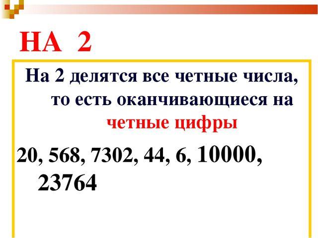 НА 2 На 2 делятся все четные числа, то есть оканчивающиеся на четные цифры 20...