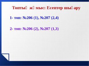 1- топ: №206 (1), №207 (2,4) 2- топ: №206 (2), №207 (1,3) Топтық жұмыс: Есепт