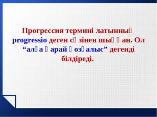 """Прогрессия термині латынның progressio деген сөзінен шыққан. Ол """"алға қарай қ"""