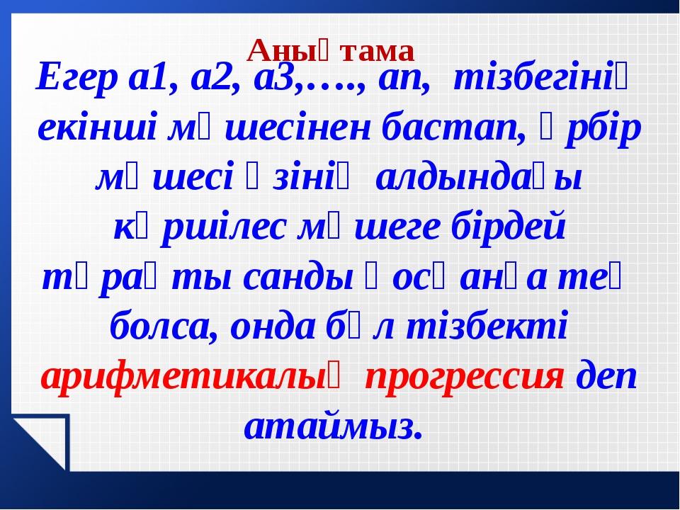 Анықтама Егер а1, а2, а3,…., аn, тізбегінің екінші мүшесінен бастап, әрбір мү...
