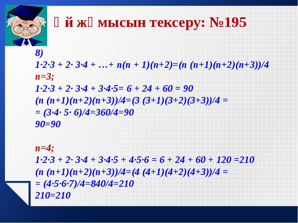 Үй жұмысын тексеру: №195  8) 1·2·3 + 2· 3·4 + …+ n(n + 1)(n+2)=(n (n+1)(n+2)...