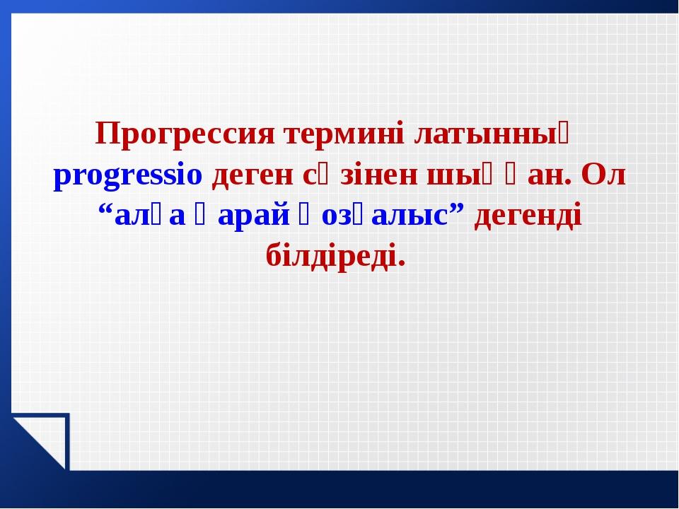 """Прогрессия термині латынның progressio деген сөзінен шыққан. Ол """"алға қарай қ..."""