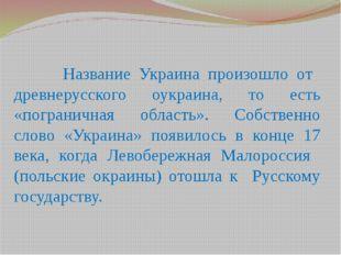 Название Украина произошло от древнерусского оукраина, то есть «пограничная