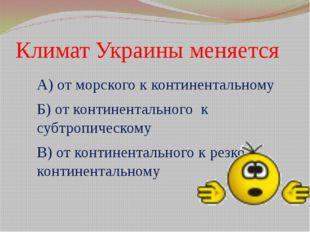 Климат Украины меняется А) от морского к континентальному Б) от континентальн