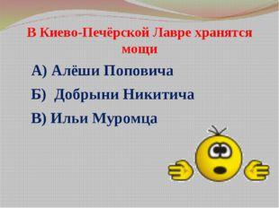 В Киево-Печёрской Лавре хранятся мощи А) Алёши Поповича Б) Добрыни Никитича В