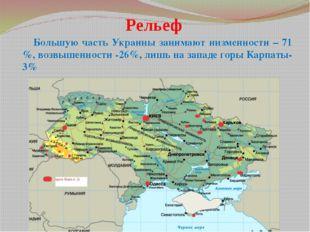 Рельеф Большую часть Украины занимают низменности – 71 %, возвышенности -26%,