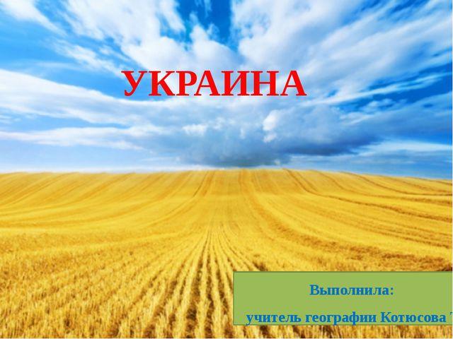 УКРАИНА Выполнила: учитель географии Котюсова Т.А