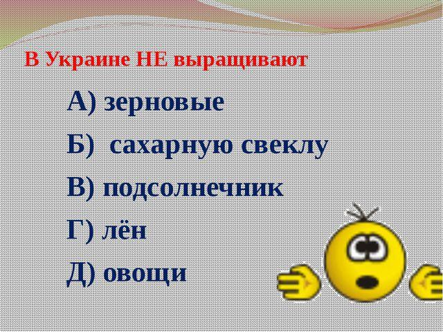 В Украине НЕ выращивают А) зерновые Б) сахарную свеклу В) подсолнечник Г) лён...