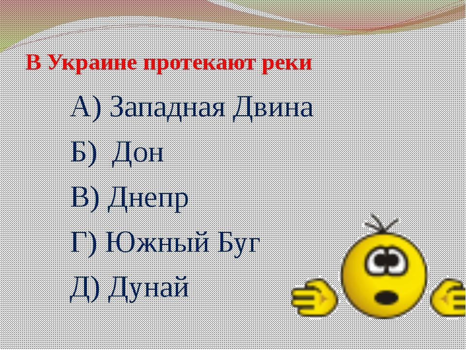 В Украине протекают реки А) Западная Двина Б) Дон В) Днепр Г) Южный Буг Д) Ду...