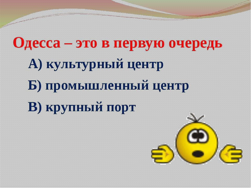 Одесса – это в первую очередь А) культурный центр Б) промышленный центр В) кр...