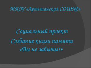 МКОУ «Артезианская СОШ№2» Социальный проект Создание книги памяти «Вы не забы
