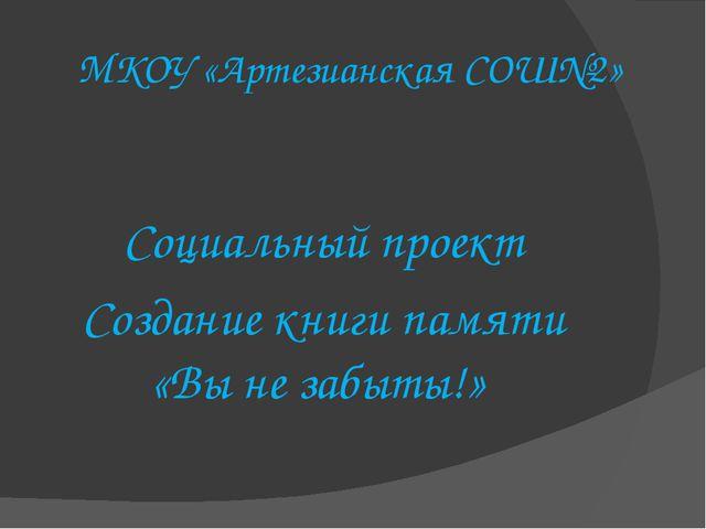 МКОУ «Артезианская СОШ№2» Социальный проект Создание книги памяти «Вы не забы...