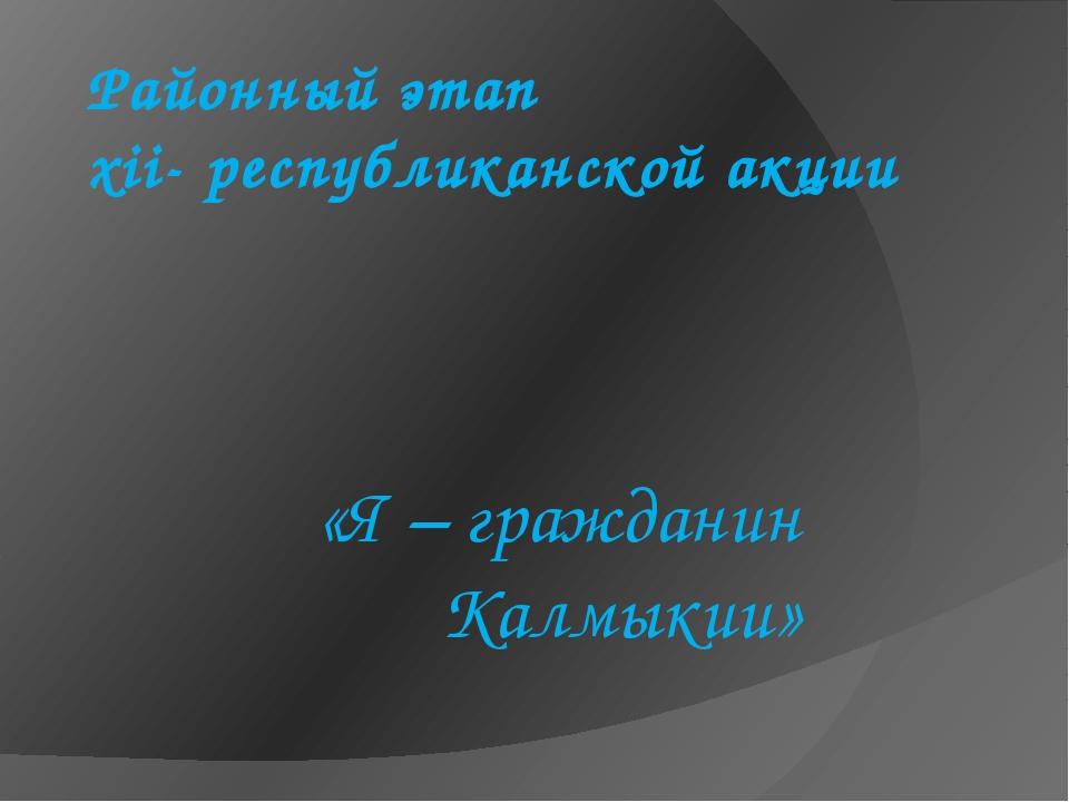 Районный этап xii- республиканской акции «Я – гражданин Калмыкии»