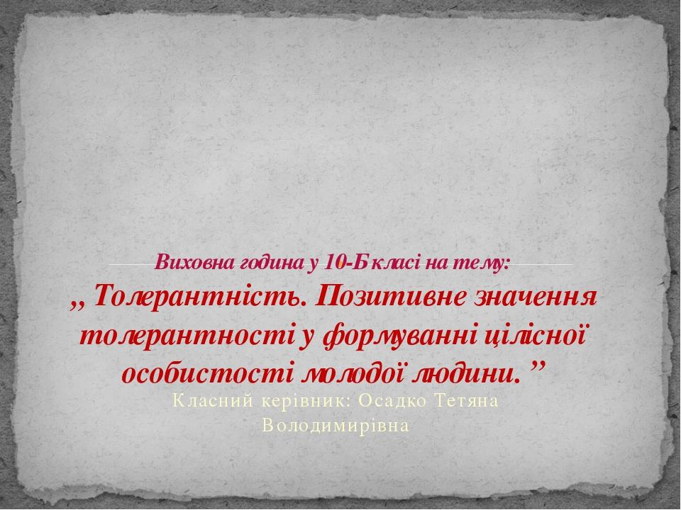 Класний керівник: Осадко Тетяна Володимирівна Виховна година у 10-Б класі на...