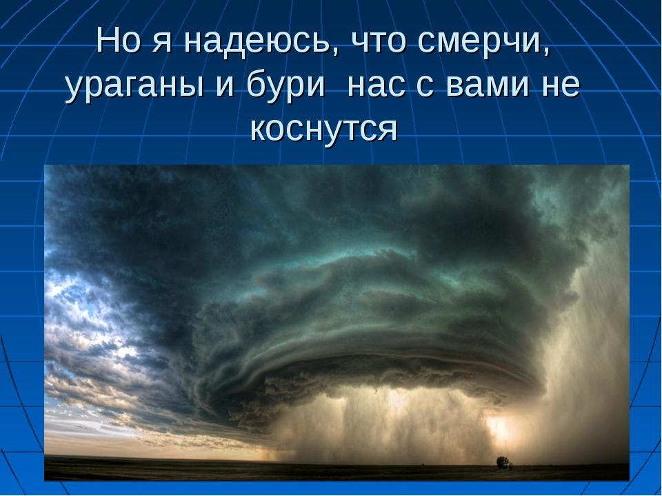 Но я надеюсь, что смерчи, ураганы и бури нас с вами не коснутся