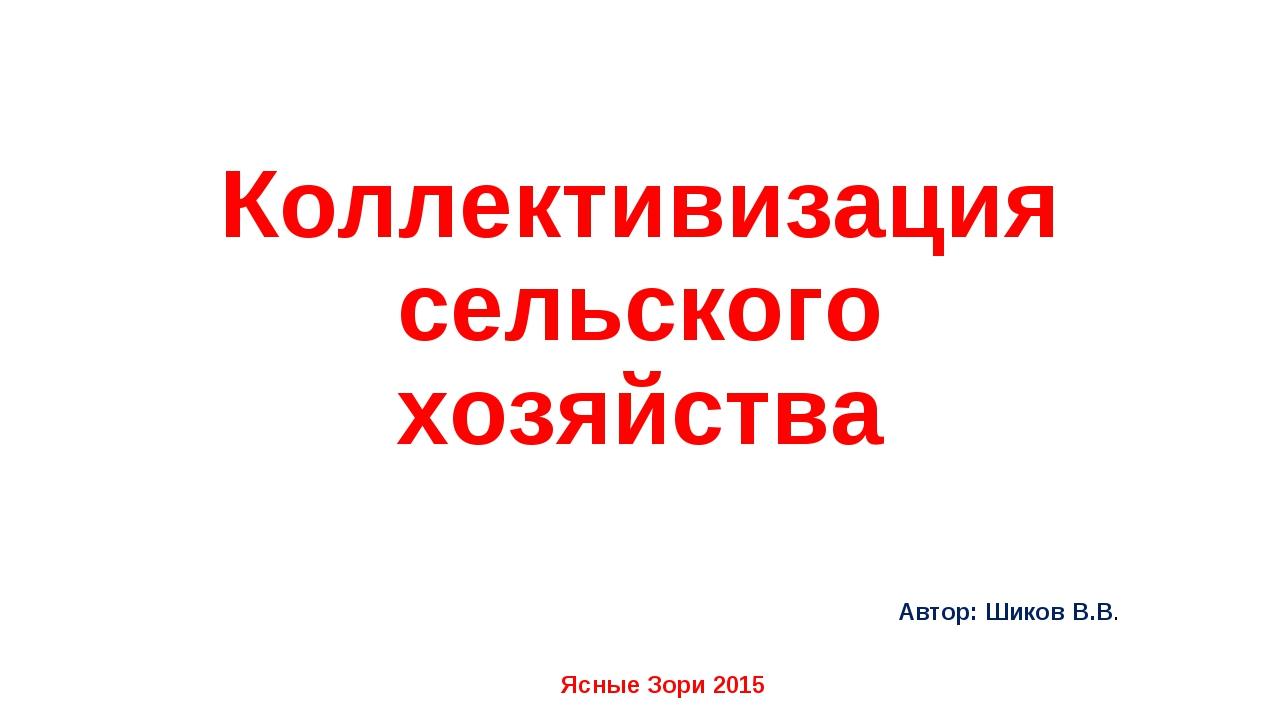 Коллективизация сельского хозяйства Автор: Шиков В.В. Ясные Зори 2015