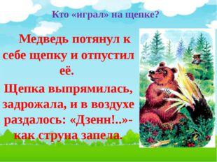 Кто «играл» на щепке? Медведь потянул к себе щепку и отпустил её. Щепка выпря