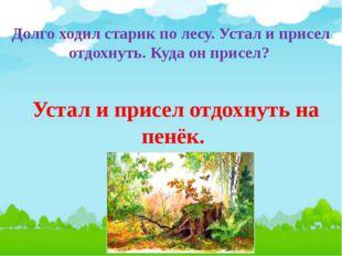 Долго ходил старик по лесу. Устал и присел отдохнуть. Куда он присел? Устал и