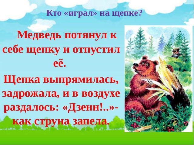 Кто «играл» на щепке? Медведь потянул к себе щепку и отпустил её. Щепка выпря...