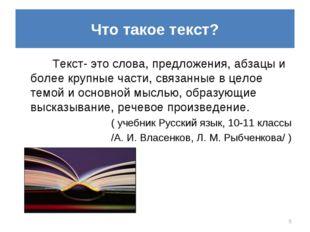 Что такое текст? Текст- это слова, предложения, абзацы и более крупные части,