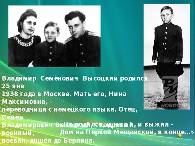 Владимир Семёнович Высоцкий родился 25 янв 1938 года в Москве. Мать его, Нина...