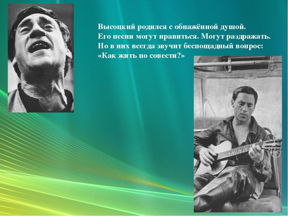 Высоцкий родился с обнажённой душой. Его песни могут нравиться. Могут раздраж...