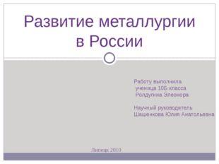 Развитие металлургии в России Работу выполнила ученица 10Б класса Ролдугина Э