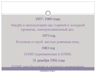 1957- 1960 годы Введён в эксплуатацию цех горячей и холодной прокатки, элект