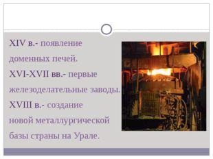 XIV в.- появление доменных печей. XVI-XVII вв.- первые железоделательные зав