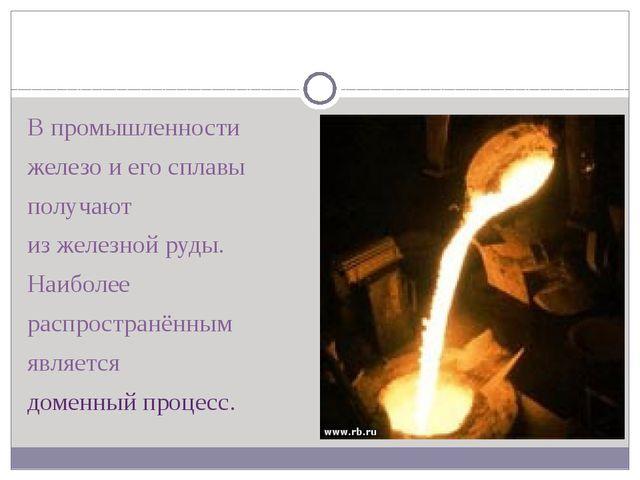 В промышленности железо и его сплавы получают из железной руды. Наиболее рас...