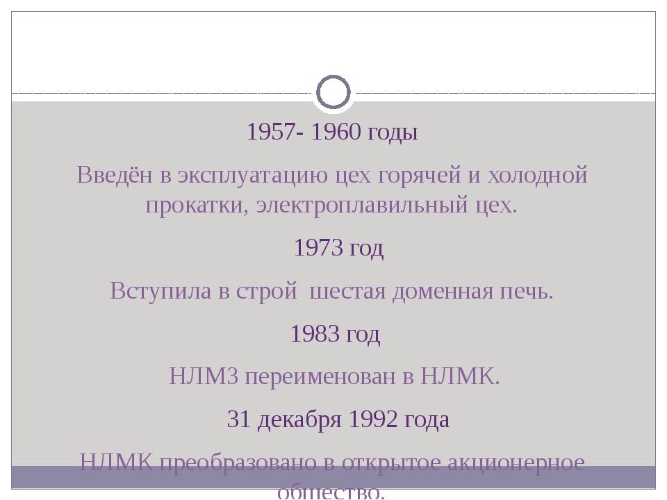 1957- 1960 годы Введён в эксплуатацию цех горячей и холодной прокатки, элект...
