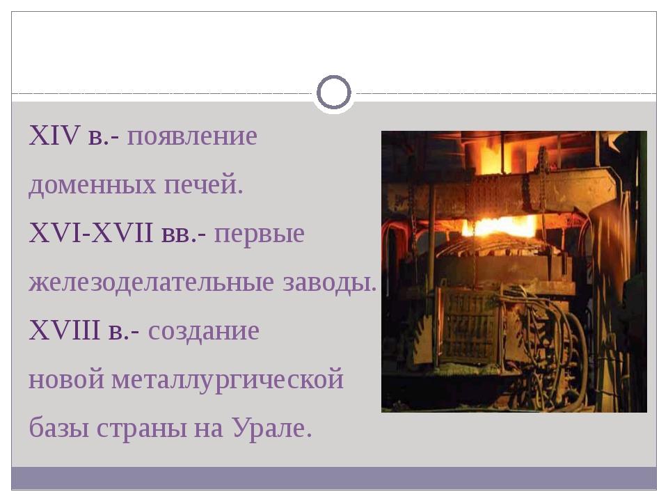XIV в.- появление доменных печей. XVI-XVII вв.- первые железоделательные зав...