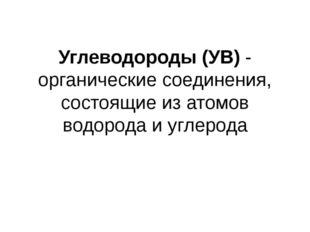 Углеводороды (УВ) - органические соединения, состоящие из атомов водорода и у