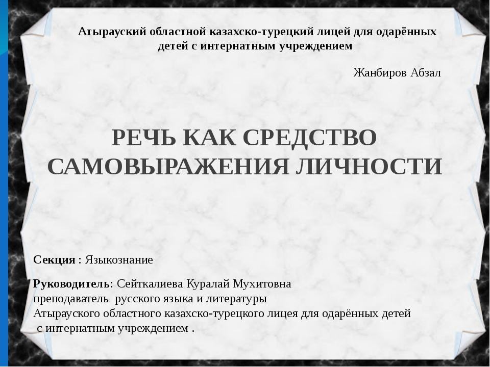 РЕЧЬ КАК СРЕДСТВО САМОВЫРАЖЕНИЯ ЛИЧНОСТИ Жанбиров Абзал Секция : Языкознание...