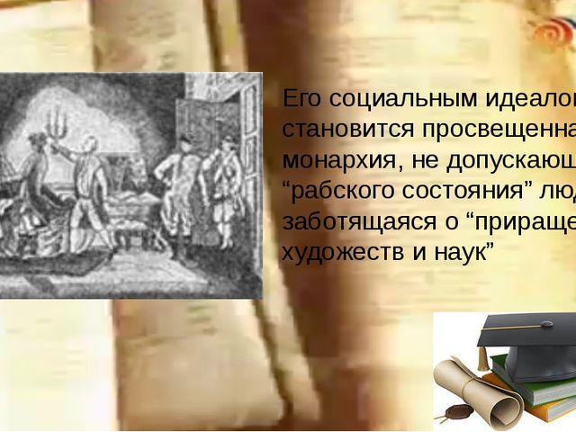"""Его социальным идеалом становится просвещенная монархия, не допускающая """"раб..."""