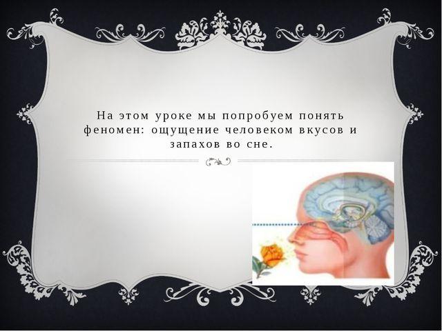 На этом уроке мы попробуем понять феномен: ощущение человеком вкусов и запахо...