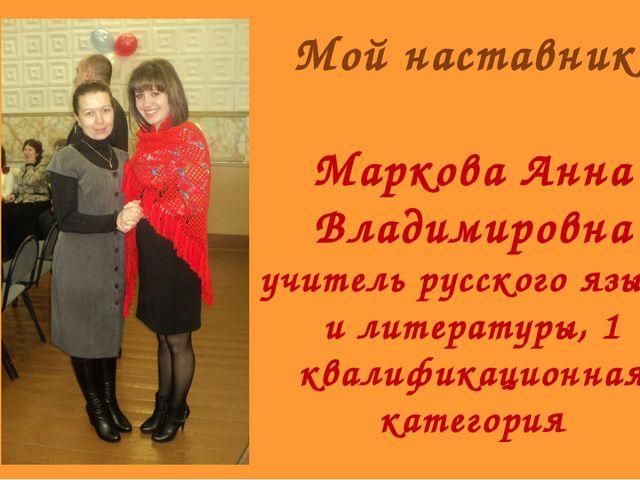 Мой наставник Маркова Анна Владимировна учитель русского языка и литературы,...