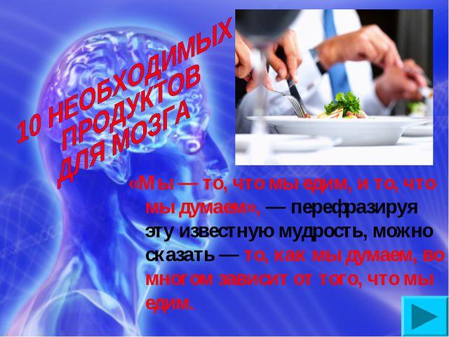 «Мы — то, что мы едим, и то, что мы думаем», — перефразируя эту известную муд...