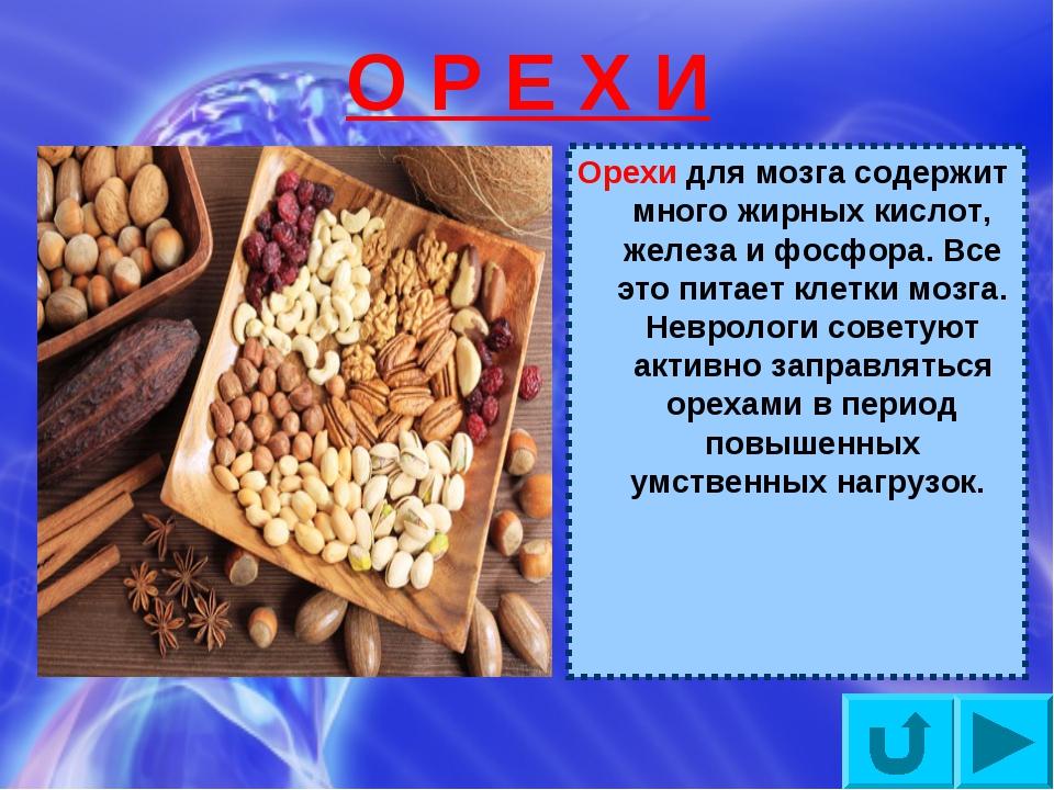 О Р Е Х И Орехи для мозга содержит много жирных кислот, железа и фосфора. Все...