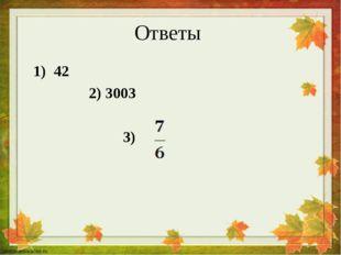 Ответы 1) 42 2) 3003 3)