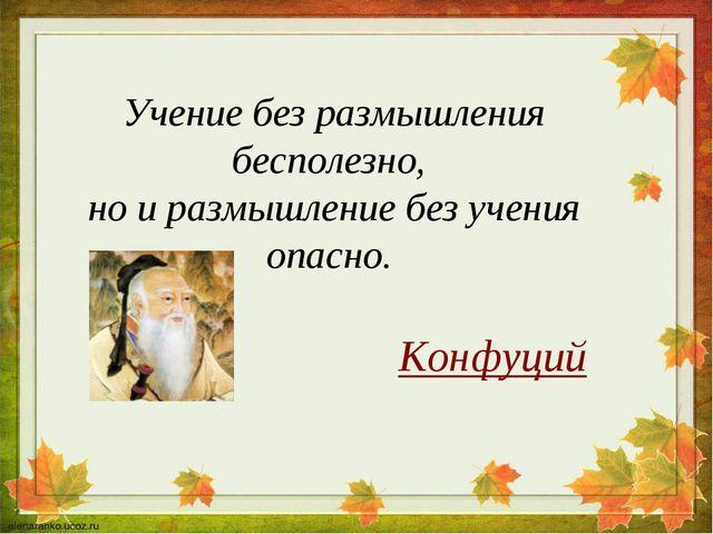 Учение без размышления бесполезно, но и размышление без учения опасно. Конфуций