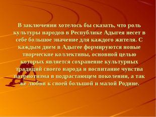 В заключении хотелось бы сказать, что роль культуры народов в Республике Адыг