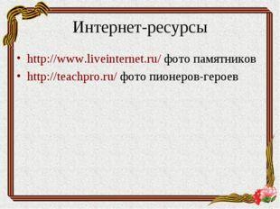 Интернет-ресурсы http://www.liveinternet.ru/ фото памятников http://teachpro.