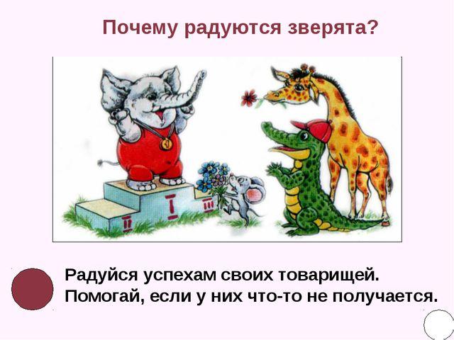 Почему радуются зверята? Радуйся успехам своих товарищей. Помогай, если у них...